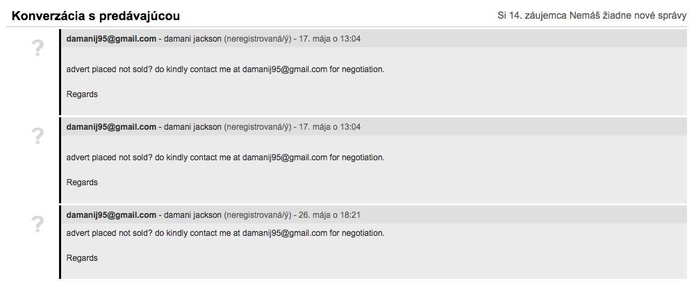 Asi každá z vás, ktorá tu v bazári má inzerát so svojimi svadobnými šatami, sa už stretla s otravnými správami od podvodných záujemcov, ktorí písali anglicky alebo lámavou slovenčinou. Keďže podvodníci zväčša boli neregistrovaní, doteraz sme ich nevedeli nijako blokovať. Oddnes to konečne vieme a jednotlivé mailové adresy postupne blokujem! :) Tie, ktoré sa v diskusiách na túto tému spomínali najčastejšie, som už zablokovala, ale ak by sa vám od tohto momentu ešte nejakí ďalší podvodníci ozvali, dajte mi prosím vedieť, zablokujem ich. Ďakujem a verím, že otravným správam postupne bude koniec :) - Obrázok č. 1
